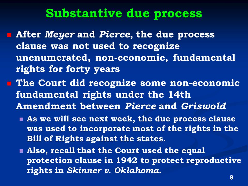 Substantive due process After Meyer and Pierce, the due process clause was not used to recognize unenumerated, non-economic, fundamental rights for forty years The Court did recognize some non-economic fundamental rights under the 14th Amendment between Pierce and Griswold As we will see next week, the due process clause was used to incorporate most of the rights in the Bill of Rights against the states.