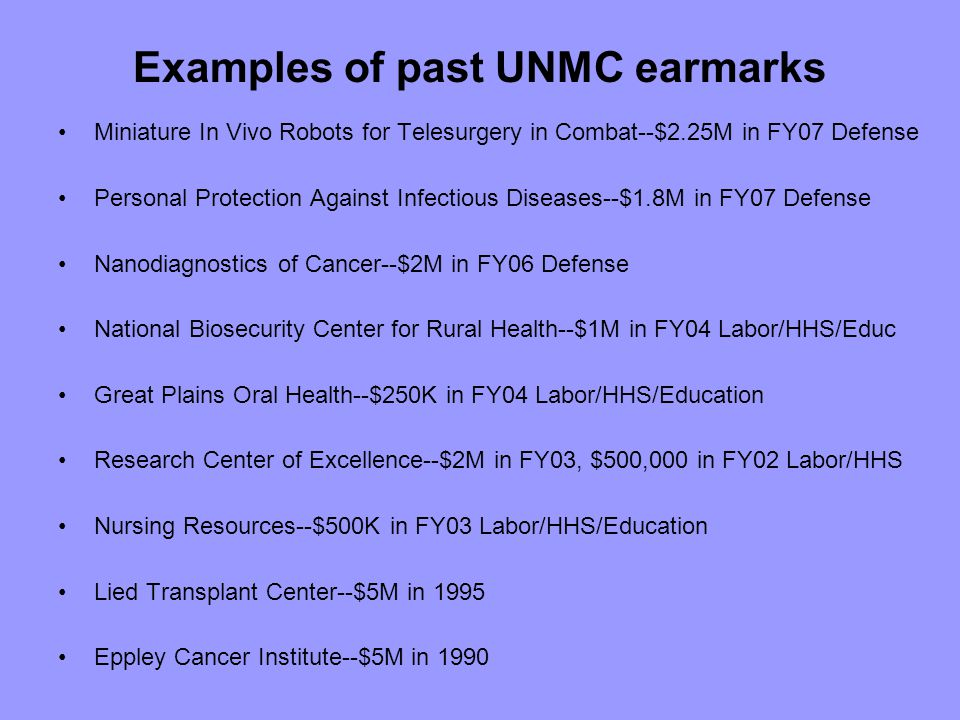 Examples of past UNMC earmarks Miniature In Vivo Robots for Telesurgery in Combat--$2.25M in FY07 Defense Personal Protection Against Infectious Diseases--$1.8M in FY07 Defense Nanodiagnostics of Cancer--$2M in FY06 Defense National Biosecurity Center for Rural Health--$1M in FY04 Labor/HHS/Educ Great Plains Oral Health--$250K in FY04 Labor/HHS/Education Research Center of Excellence--$2M in FY03, $500,000 in FY02 Labor/HHS Nursing Resources--$500K in FY03 Labor/HHS/Education Lied Transplant Center--$5M in 1995 Eppley Cancer Institute--$5M in 1990