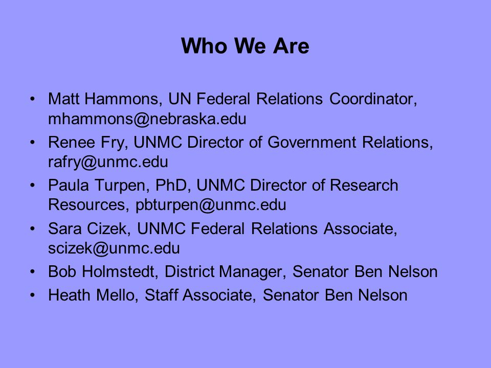 Who We Are Matt Hammons, UN Federal Relations Coordinator, mhammons@nebraska.edu Renee Fry, UNMC Director of Government Relations, rafry@unmc.edu Paula Turpen, PhD, UNMC Director of Research Resources, pbturpen@unmc.edu Sara Cizek, UNMC Federal Relations Associate, scizek@unmc.edu Bob Holmstedt, District Manager, Senator Ben Nelson Heath Mello, Staff Associate, Senator Ben Nelson