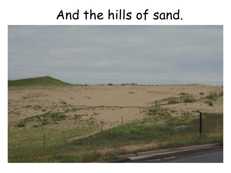 And the hills of sand.