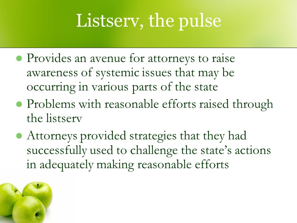 Listserv, the pulse Provides an avenue for attorneys to raise awareness of systemic issues that may be occurring in various parts of the state Problems with reasonable efforts raised through the listserv Attorneys provided strategies that they had successfully used to challenge the state's actions in adequately making reasonable efforts