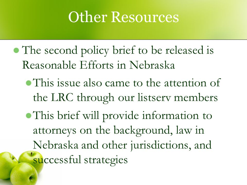 Other Resources The second policy brief to be released is Reasonable Efforts in Nebraska This issue also came to the attention of the LRC through our listserv members This brief will provide information to attorneys on the background, law in Nebraska and other jurisdictions, and successful strategies