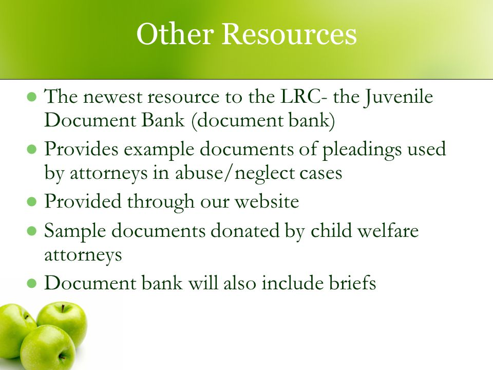Other Resources The newest resource to the LRC- the Juvenile Document Bank (document bank) Provides example documents of pleadings used by attorneys in abuse/neglect cases Provided through our website Sample documents donated by child welfare attorneys Document bank will also include briefs