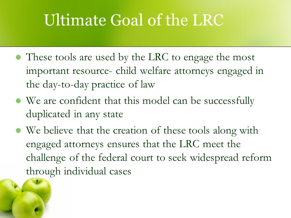 Ultimate Goal of the LRC These tools are used by the LRC to engage the most important resource- child welfare attorneys engaged in the day-to-day practice of law We are confident that this model can be successfully duplicated in any state We believe that the creation of these tools along with engaged attorneys ensures that the LRC meet the challenge of the federal court to seek widespread reform through individual cases