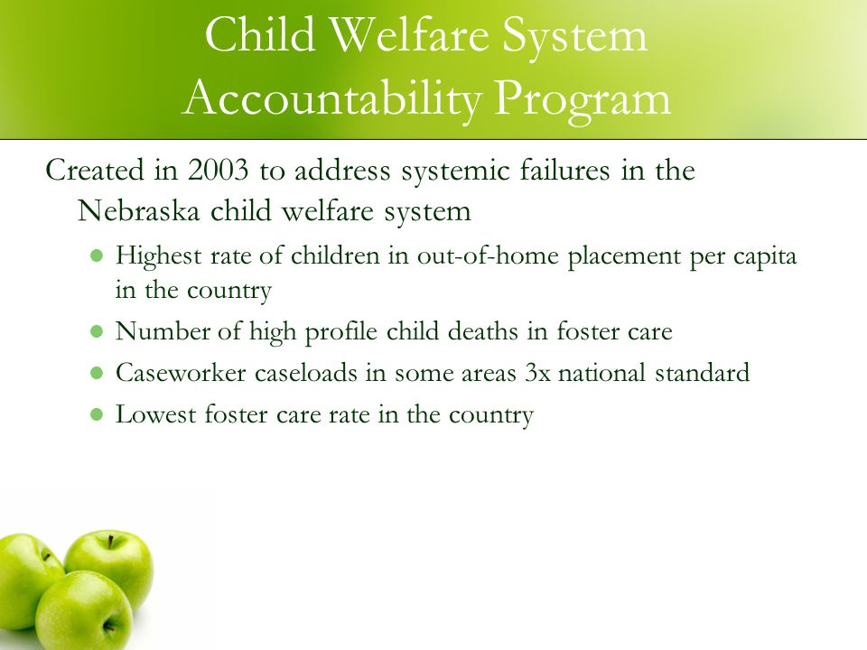 Child Welfare System Accountability Program Created in 2003 to address systemic failures in the Nebraska child welfare system Highest rate of children in out-of-home placement per capita in the country Number of high profile child deaths in foster care Caseworker caseloads in some areas 3x national standard Lowest foster care rate in the country
