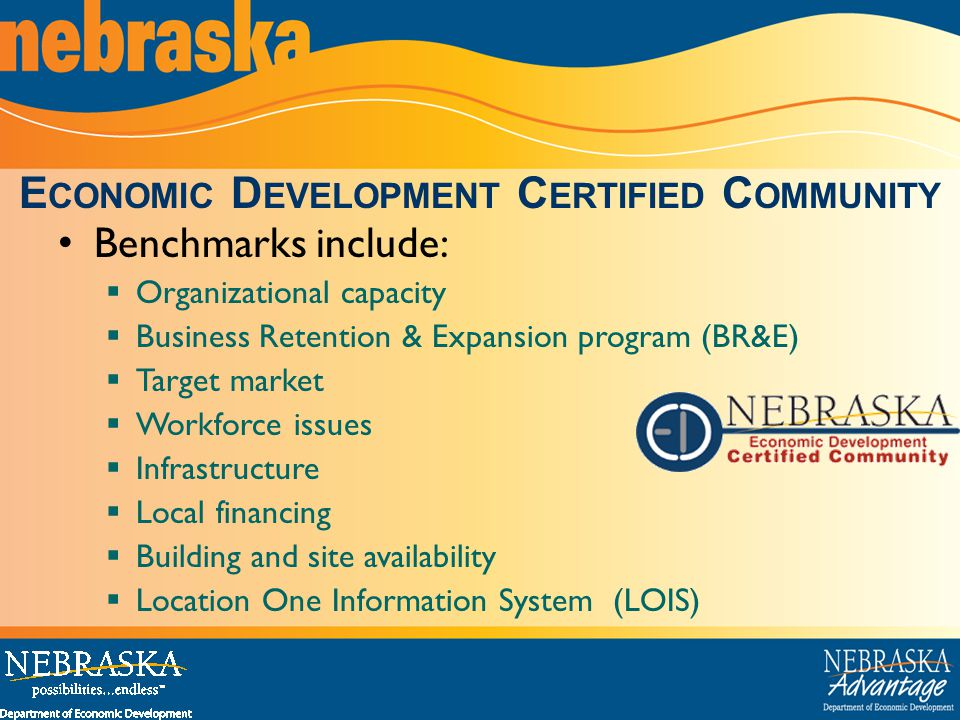 Benchmarks include:  Organizational capacity  Business Retention & Expansion program (BR&E)  Target market  Workforce issues  Infrastructure  Local financing  Building and site availability  Location One Information System (LOIS) E CONOMIC D EVELOPMENT C ERTIFIED C OMMUNITY