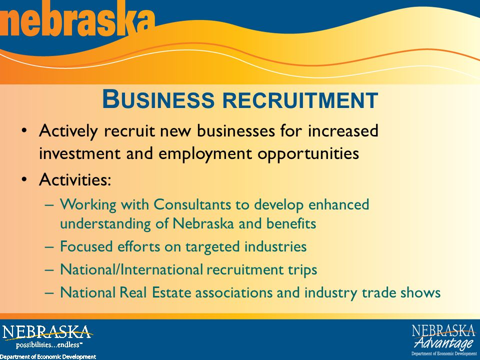 B USINESS RECRUITMENT Actively recruit new businesses for increased investment and employment opportunities Activities: – Working with Consultants to develop enhanced understanding of Nebraska and benefits – Focused efforts on targeted industries – National/International recruitment trips – National Real Estate associations and industry trade shows