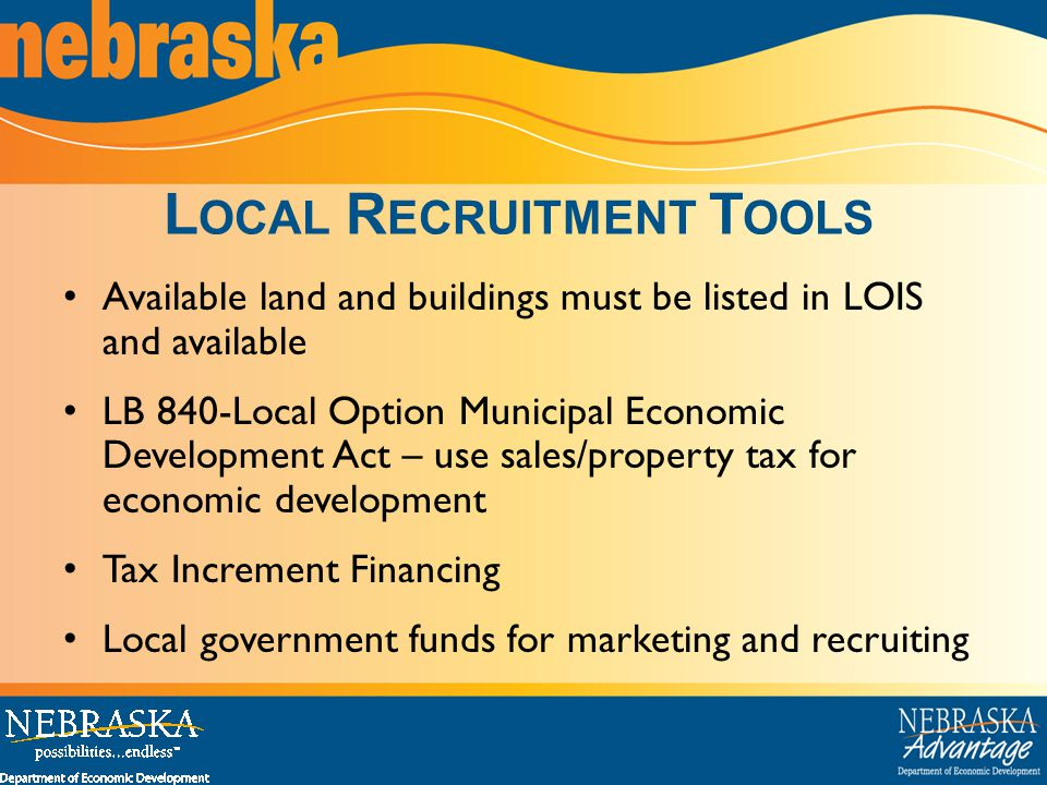 Available land and buildings must be listed in LOIS and available LB 840-Local Option Municipal Economic Development Act – use sales/property tax for economic development Tax Increment Financing Local government funds for marketing and recruiting L OCAL R ECRUITMENT T OOLS