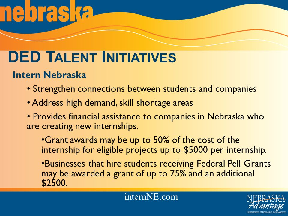 DED T ALENT I NITIATIVES Intern Nebraska Strengthen connections between students and companies Address high demand, skill shortage areas Provides financial assistance to companies in Nebraska who are creating new internships.
