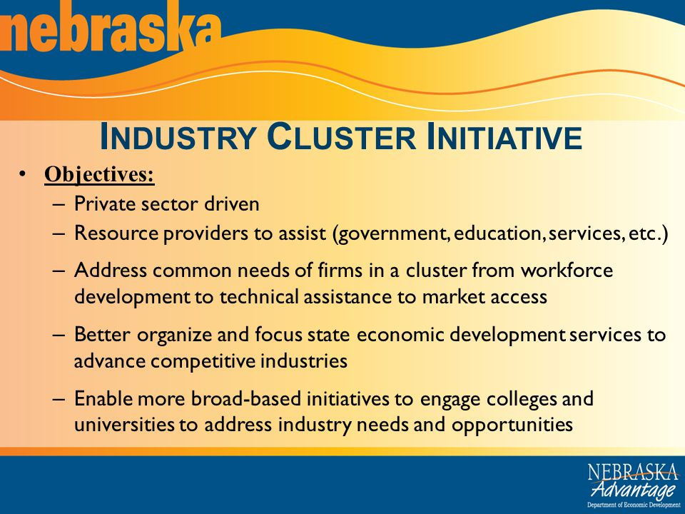 I NDUSTRY C LUSTER I NITIATIVE Objectives: – Private sector driven – Resource providers to assist (government, education, services, etc.) – Address common needs of firms in a cluster from workforce development to technical assistance to market access – Better organize and focus state economic development services to advance competitive industries – Enable more broad-based initiatives to engage colleges and universities to address industry needs and opportunities