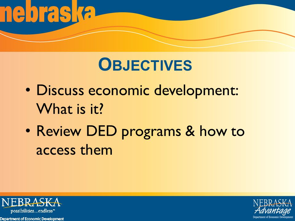 O BJECTIVES Discuss economic development: What is it Review DED programs & how to access them