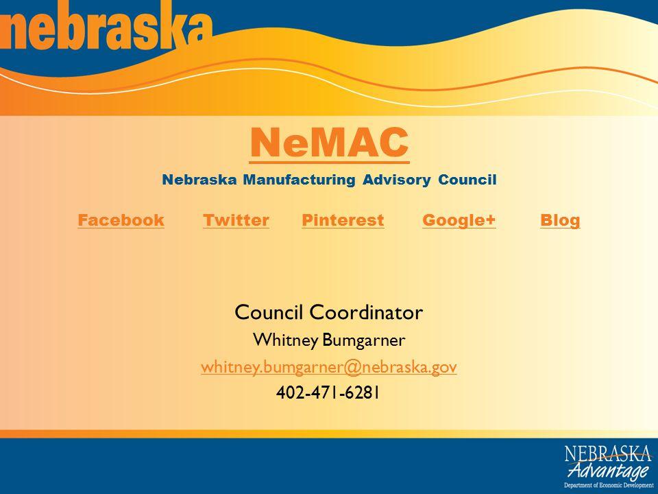 Council Coordinator Whitney Bumgarner whitney.bumgarner@nebraska.gov 402-471-6281 NeMAC Nebraska Manufacturing Advisory Council FacebookFacebook Twitter Pinterest Google+ BlogTwitterPinterestGoogle+Blog