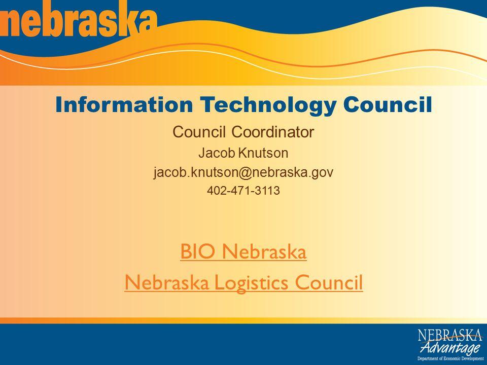 Information Technology Council Council Coordinator Jacob Knutson jacob.knutson@nebraska.gov 402-471-3113 BIO Nebraska Nebraska Logistics Council