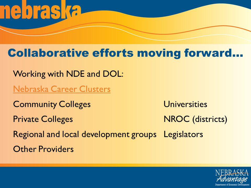 Collaborative efforts moving forward… Working with NDE and DOL: Nebraska Career Clusters Community CollegesUniversities Private CollegesNROC (districts) Regional and local development groupsLegislators Other Providers