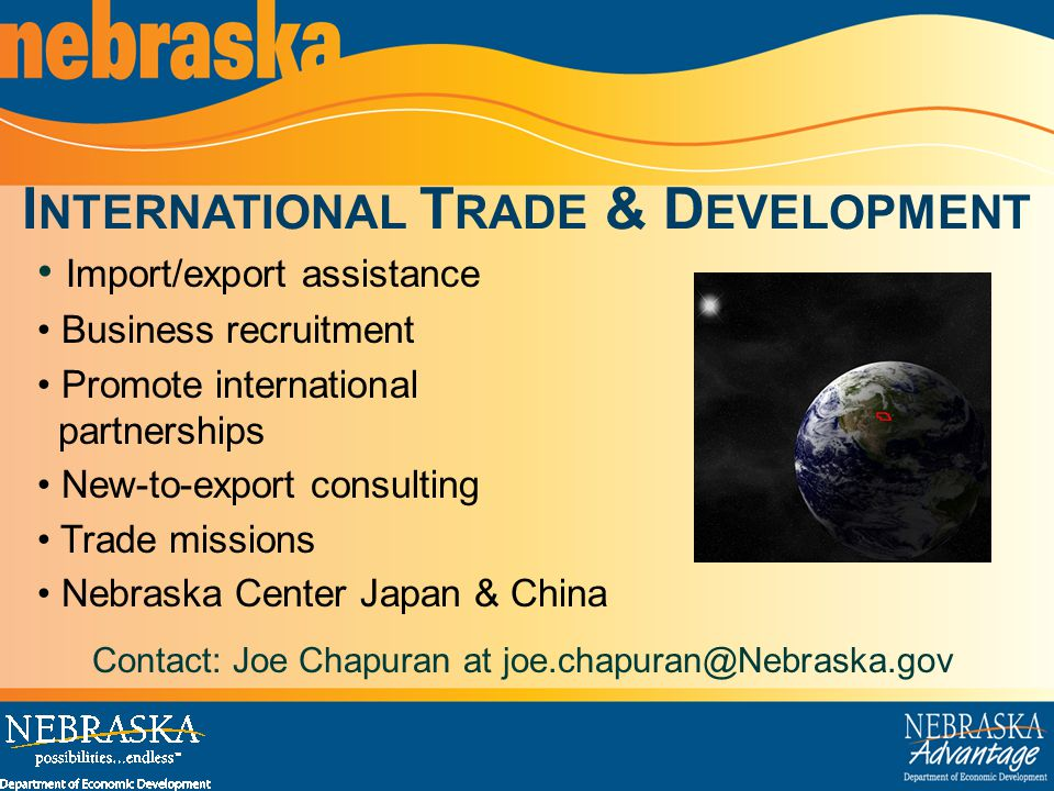 I NTERNATIONAL T RADE & D EVELOPMENT Import/export assistance Business recruitment Promote international partnerships New-to-export consulting Trade missions Nebraska Center Japan & China Contact: Joe Chapuran at joe.chapuran@Nebraska.gov