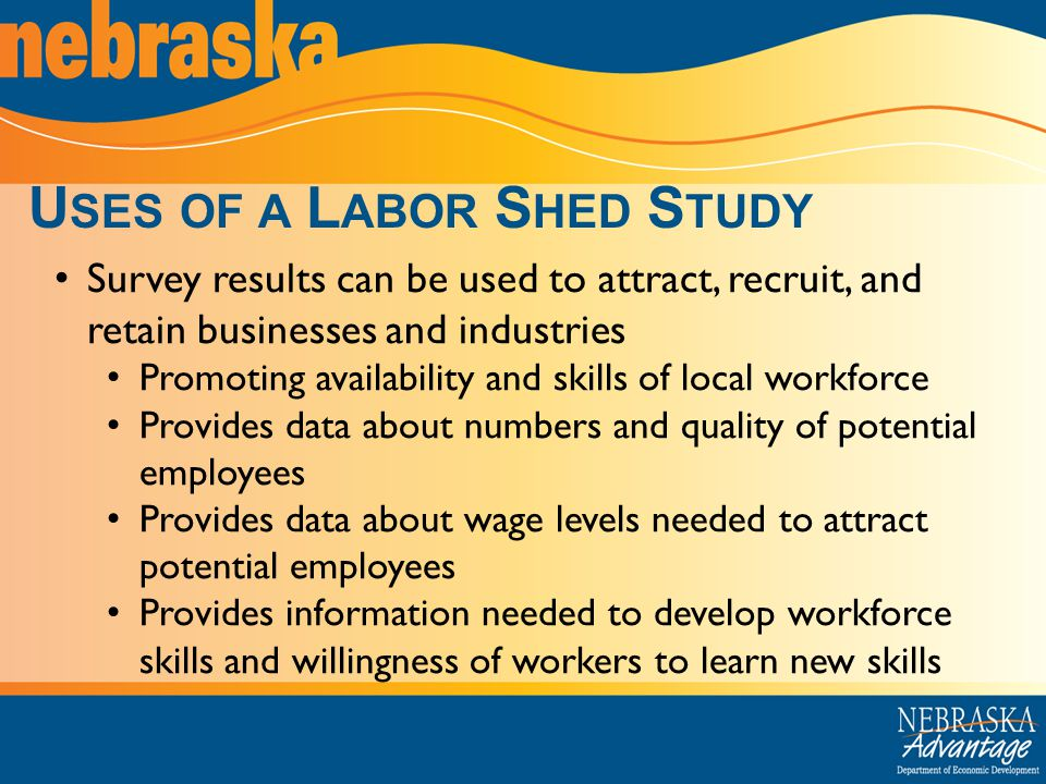 Survey results can be used to attract, recruit, and retain businesses and industries Promoting availability and skills of local workforce Provides data about numbers and quality of potential employees Provides data about wage levels needed to attract potential employees Provides information needed to develop workforce skills and willingness of workers to learn new skills U SES OF A L ABOR S HED S TUDY