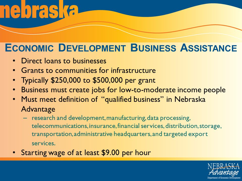 E CONOMIC D EVELOPMENT B USINESS A SSISTANCE Direct loans to businesses Grants to communities for infrastructure Typically $250,000 to $500,000 per grant Business must create jobs for low-to-moderate income people Must meet definition of qualified business in Nebraska Advantage – research and development, manufacturing, data processing, telecommunications, insurance, financial services, distribution, storage, transportation, administrative headquarters, and targeted export services.