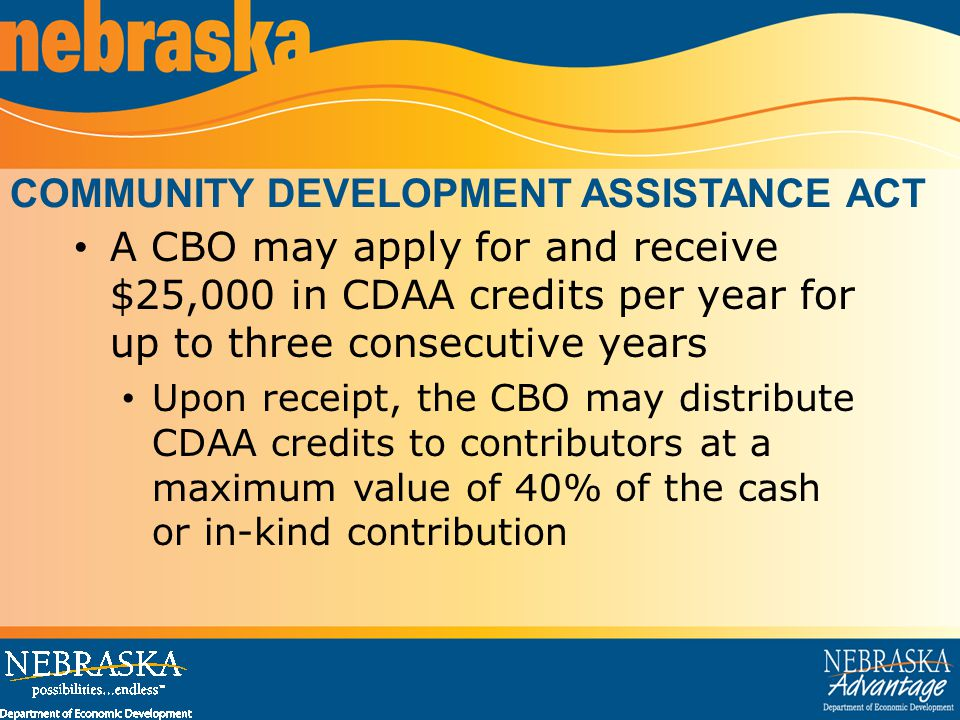 COMMUNITY DEVELOPMENT ASSISTANCE ACT A CBO may apply for and receive $25,000 in CDAA credits per year for up to three consecutive years Upon receipt, the CBO may distribute CDAA credits to contributors at a maximum value of 40% of the cash or in-kind contribution
