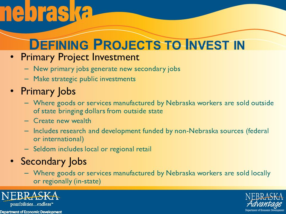 D EFINING P ROJECTS TO I NVEST IN Primary Project Investment – New primary jobs generate new secondary jobs – Make strategic public investments Primary Jobs – Where goods or services manufactured by Nebraska workers are sold outside of state bringing dollars from outside state – Create new wealth – Includes research and development funded by non-Nebraska sources (federal or international) – Seldom includes local or regional retail Secondary Jobs – Where goods or services manufactured by Nebraska workers are sold locally or regionally (in-state)