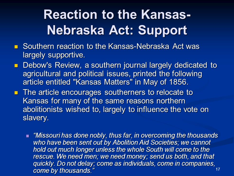 17 Reaction to the Kansas- Nebraska Act: Support Southern reaction to the Kansas-Nebraska Act was largely supportive.