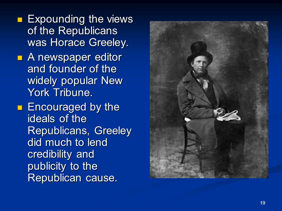 19 Expounding the views of the Republicans was Horace Greeley.