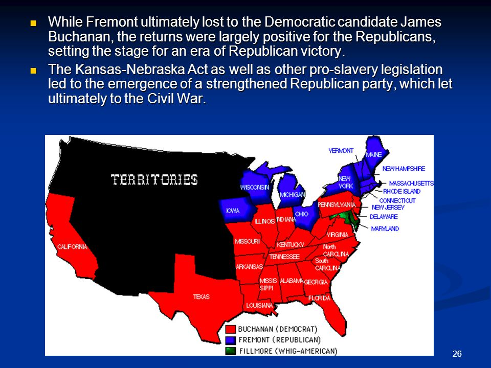 26 While Fremont ultimately lost to the Democratic candidate James Buchanan, the returns were largely positive for the Republicans, setting the stage for an era of Republican victory.