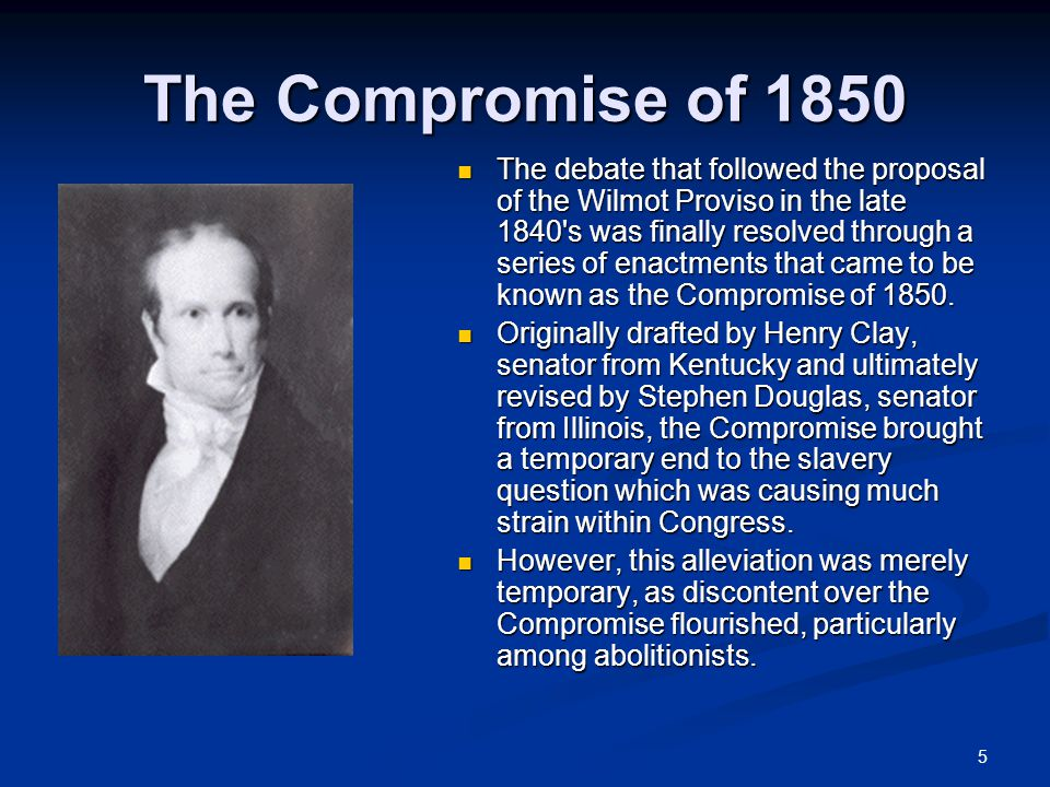 5 The debate that followed the proposal of the Wilmot Proviso in the late 1840 s was finally resolved through a series of enactments that came to be known as the Compromise of 1850.