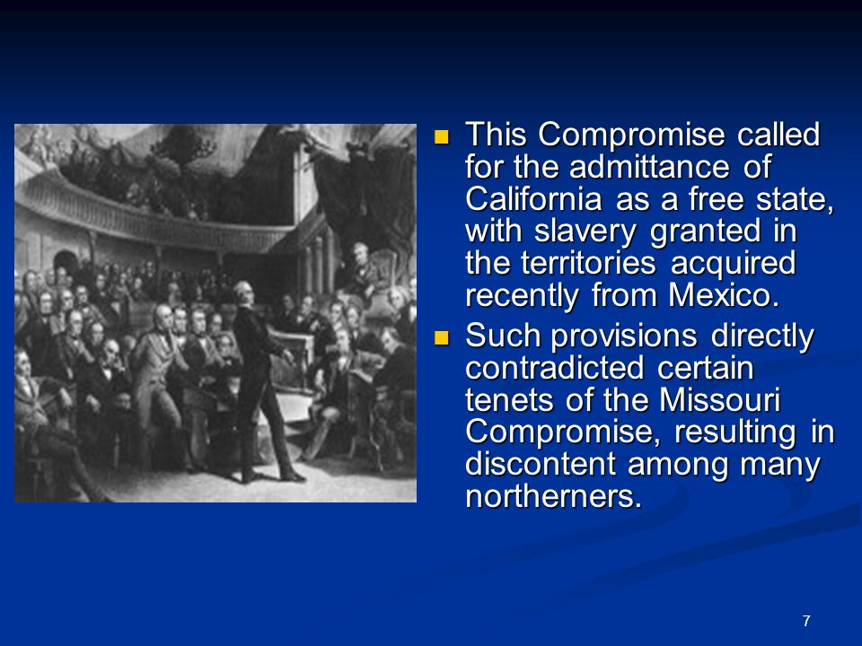 7 This Compromise called for the admittance of California as a free state, with slavery granted in the territories acquired recently from Mexico.