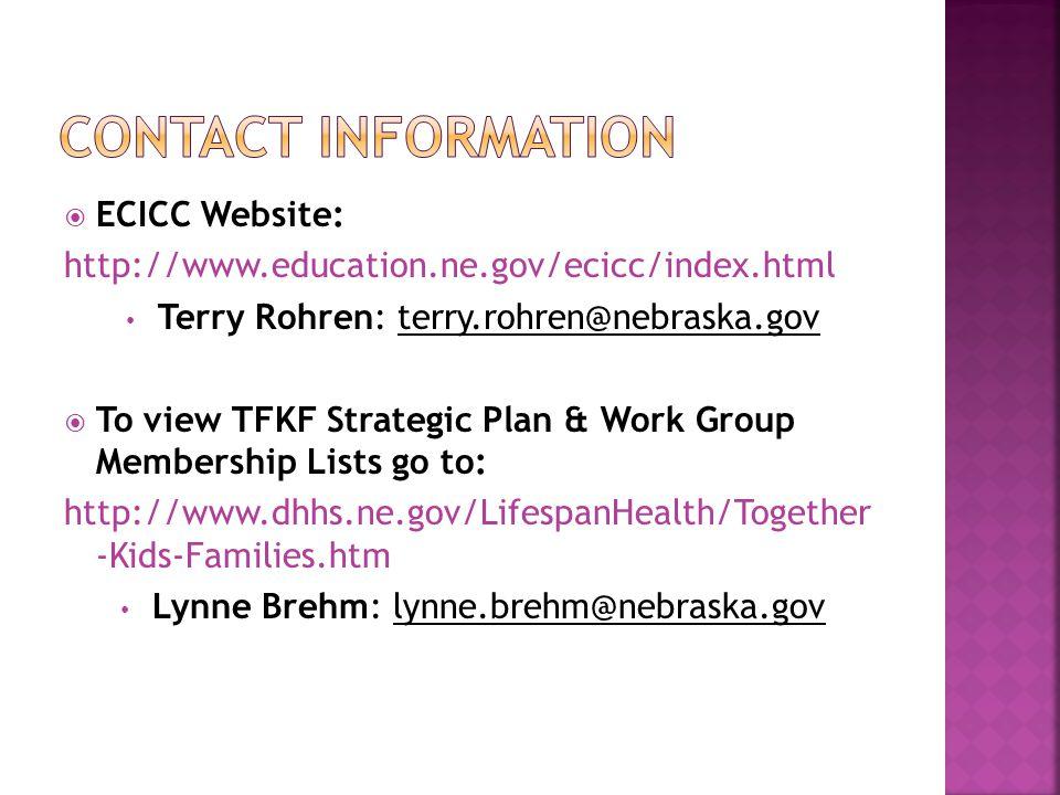  ECICC Website: http://www.education.ne.gov/ecicc/index.html Terry Rohren: terry.rohren@nebraska.gov  To view TFKF Strategic Plan & Work Group Membership Lists go to: http://www.dhhs.ne.gov/LifespanHealth/Together -Kids-Families.htm Lynne Brehm: lynne.brehm@nebraska.gov