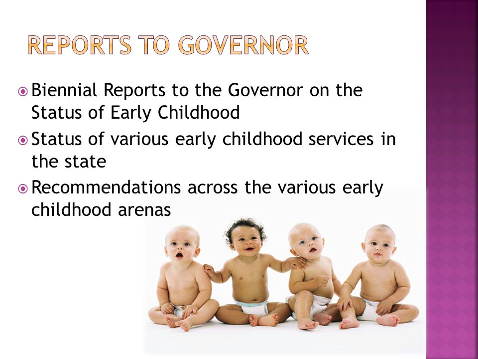  Biennial Reports to the Governor on the Status of Early Childhood  Status of various early childhood services in the state  Recommendations across