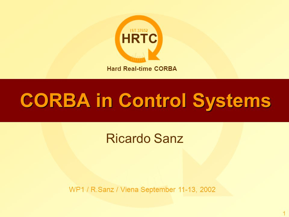 HRTC Hard Real-time CORBA IST 37652 WP1 / R.Sanz / Viena September 11-13, 2002 1 CORBA in Control Systems Ricardo Sanz