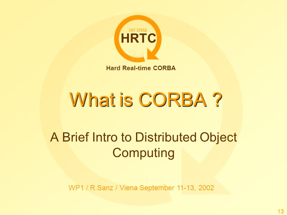 HRTC Hard Real-time CORBA IST 37652 WP1 / R.Sanz / Viena September 11-13, 2002 13 What is CORBA ? A Brief Intro to Distributed Object Computing