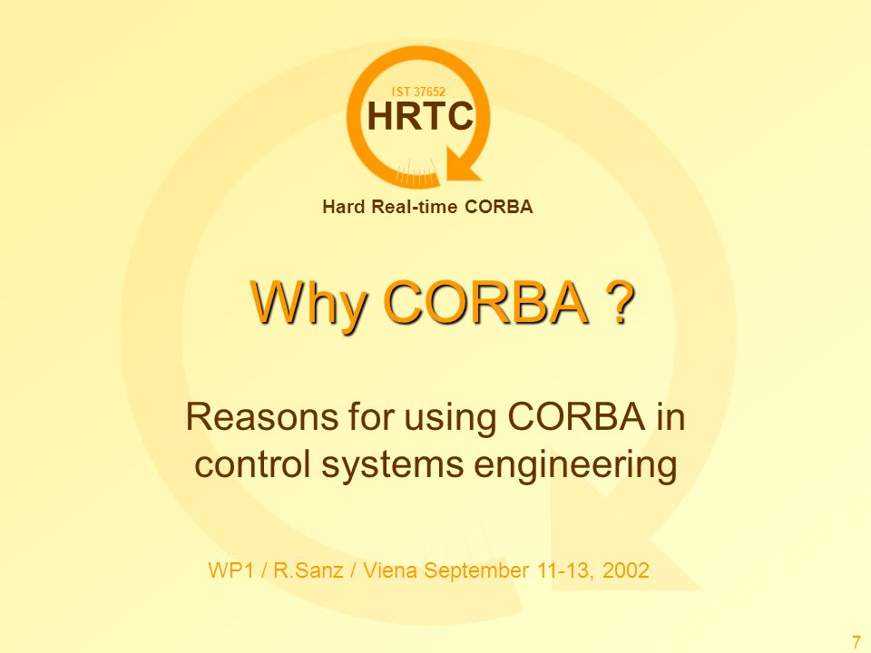HRTC Hard Real-time CORBA IST 37652 WP1 / R.Sanz / Viena September 11-13, 2002 7 Why CORBA ? Reasons for using CORBA in control systems engineering