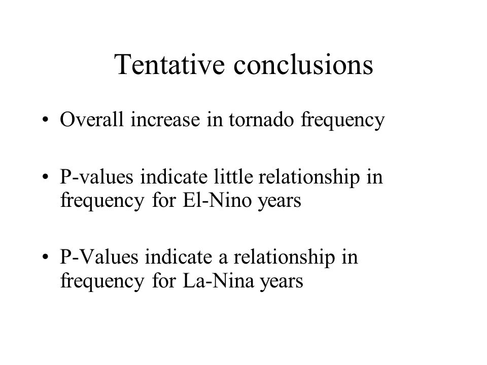 Tentative conclusions Overall increase in tornado frequency P-values indicate little relationship in frequency for El-Nino years P-Values indicate a relationship in frequency for La-Nina years