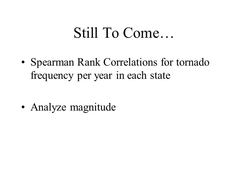 Still To Come… Spearman Rank Correlations for tornado frequency per year in each state Analyze magnitude