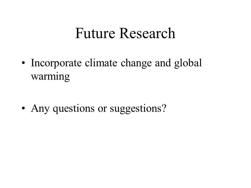 Future Research Incorporate climate change and global warming Any questions or suggestions