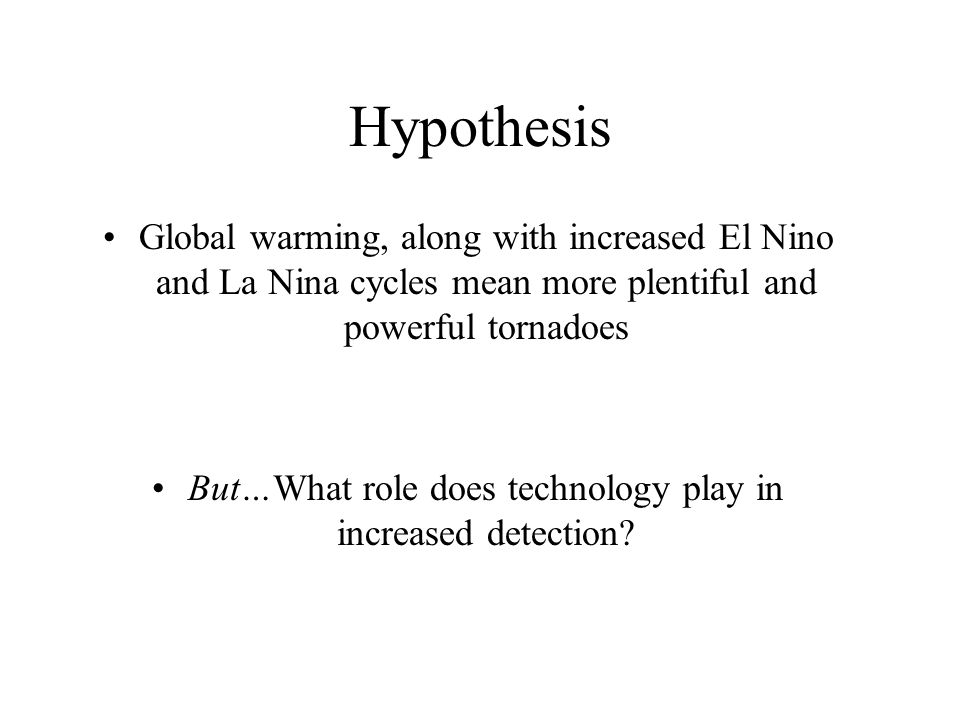 Hypothesis Global warming, along with increased El Nino and La Nina cycles mean more plentiful and powerful tornadoes But…What role does technology play in increased detection