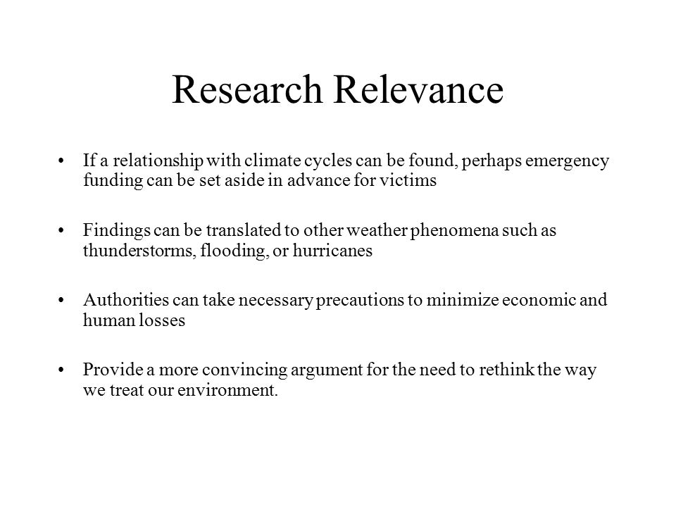 Research Relevance If a relationship with climate cycles can be found, perhaps emergency funding can be set aside in advance for victims Findings can be translated to other weather phenomena such as thunderstorms, flooding, or hurricanes Authorities can take necessary precautions to minimize economic and human losses Provide a more convincing argument for the need to rethink the way we treat our environment.