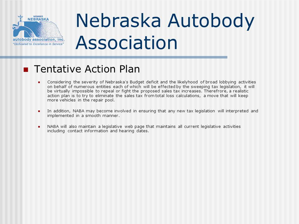 Nebraska Autobody Association Tentative Action Plan Considering the severity of Nebraska ' s Budget deficit and the likelyhood of broad lobbying activities on behalf of numerous entities each of which will be effected by the sweeping tax legislation, it will be virtually impossible to repeal or fight the proposed sales tax increases.
