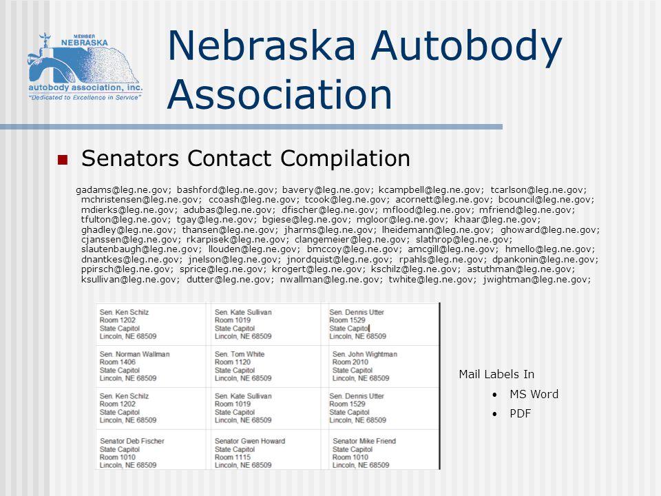 Nebraska Autobody Association Senators Contact Compilation gadams@leg.ne.gov; bashford@leg.ne.gov; bavery@leg.ne.gov; kcampbell@leg.ne.gov; tcarlson@leg.ne.gov; mchristensen@leg.ne.gov; ccoash@leg.ne.gov; tcook@leg.ne.gov; acornett@leg.ne.gov; bcouncil@leg.ne.gov; mdierks@leg.ne.gov; adubas@leg.ne.gov; dfischer@leg.ne.gov; mflood@leg.ne.gov; mfriend@leg.ne.gov; tfulton@leg.ne.gov; tgay@leg.ne.gov; bgiese@leg.ne.gov; mgloor@leg.ne.gov; khaar@leg.ne.gov; ghadley@leg.ne.gov; thansen@leg.ne.gov; jharms@leg.ne.gov; lheidemann@leg.ne.gov; ghoward@leg.ne.gov; cjanssen@leg.ne.gov; rkarpisek@leg.ne.gov; clangemeier@leg.ne.gov; slathrop@leg.ne.gov; slautenbaugh@leg.ne.gov; llouden@leg.ne.gov; bmccoy@leg.ne.gov; amcgill@leg.ne.gov; hmello@leg.ne.gov; dnantkes@leg.ne.gov; jnelson@leg.ne.gov; jnordquist@leg.ne.gov; rpahls@leg.ne.gov; dpankonin@leg.ne.gov; ppirsch@leg.ne.gov; sprice@leg.ne.gov; krogert@leg.ne.gov; kschilz@leg.ne.gov; astuthman@leg.ne.gov; ksullivan@leg.ne.gov; dutter@leg.ne.gov; nwallman@leg.ne.gov; twhite@leg.ne.gov; jwightman@leg.ne.gov; Mail Labels In MS Word PDF