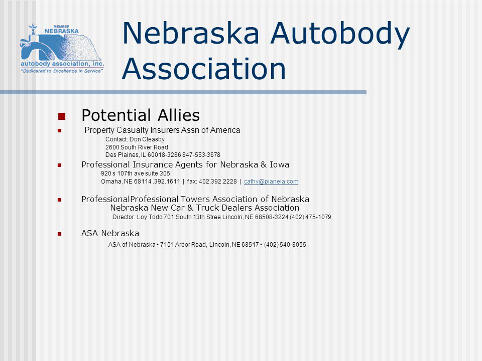Potential Allies Property Casualty Insurers Assn of America Contact: Don Cleasby 2600 South River Road Des Plaines, IL 60018-3286 847-553-3678 Professional Insurance Agents for Nebraska & Iowa 920 s 107th ave suite 305 Omaha, NE 68114.392.1611 | fax: 402.392.2228 | cathy@pianeia.comcathy@pianeia.com ProfessionalProfessional Towers Association of Nebraska Nebraska New Car & Truck Dealers Association Director: Loy Todd 701 South 13th Stree Lincoln, NE 68508-3224 (402) 475-1079 ASA Nebraska ASA of Nebraska 7101 Arbor Road, Lincoln, NE 68517 (402) 540-8055