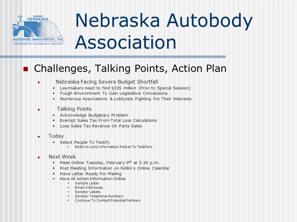 Nebraska Autobody Association Challenges, Talking Points, Action Plan Nebraska Facing Severe Budget Shortfall Lawmakers need to find $335 million (Prior to Special Session) Tough Environment To Gain Legislative Concessions Numerous Associations & Lobbyists Fighting For Their Interests Talking Points Acknowledge Budgetary Problem Exempt Sales Tax From Total Loss Calculations Lose Sales Tax Revenue On Parts Sales Today Select People To Testify NABA to send information Packet To Testifiers Next Week Meet Online Tuesday, February 9 th at 2:30 p.m.