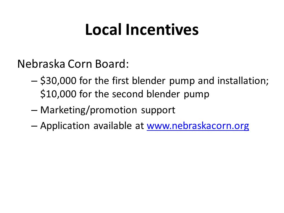 Nebraska Corn Board: – $30,000 for the first blender pump and installation; $10,000 for the second blender pump – Marketing/promotion support – Application available at www.nebraskacorn.orgwww.nebraskacorn.org Local Incentives
