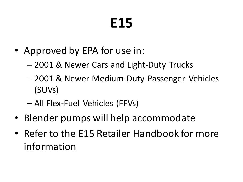 E15 Approved by EPA for use in: – 2001 & Newer Cars and Light-Duty Trucks – 2001 & Newer Medium-Duty Passenger Vehicles (SUVs) – All Flex-Fuel Vehicles (FFVs) Blender pumps will help accommodate Refer to the E15 Retailer Handbook for more information