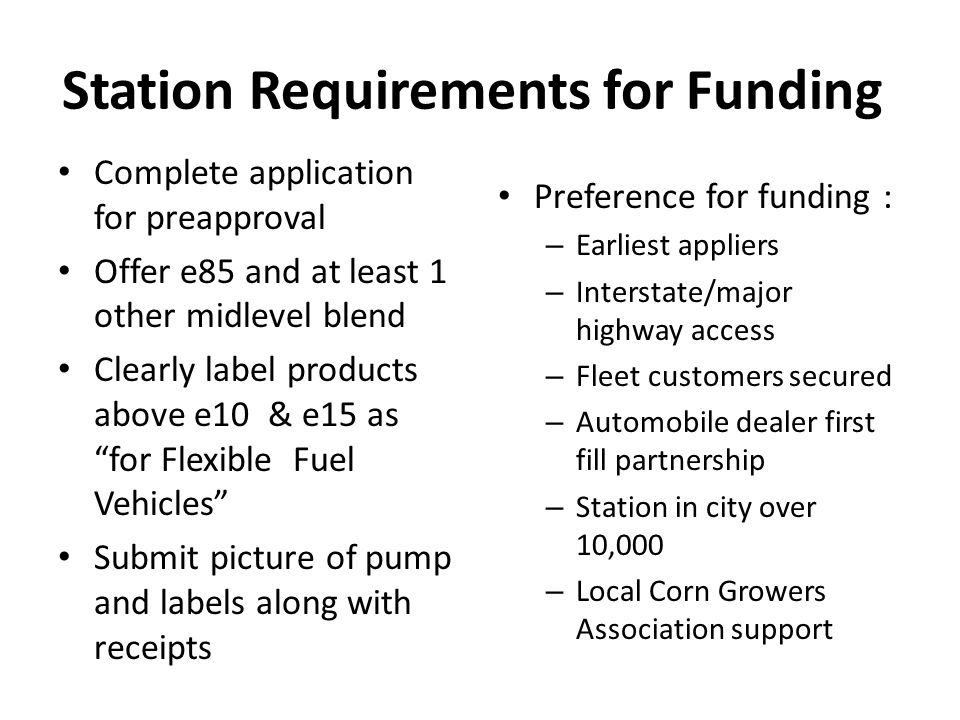 Station Requirements for Funding Complete application for preapproval Offer e85 and at least 1 other midlevel blend Clearly label products above e10 & e15 as for Flexible Fuel Vehicles Submit picture of pump and labels along with receipts Preference for funding : – Earliest appliers – Interstate/major highway access – Fleet customers secured – Automobile dealer first fill partnership – Station in city over 10,000 – Local Corn Growers Association support
