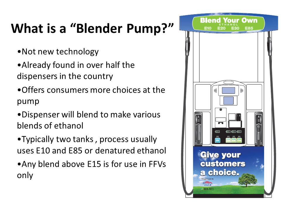 What is a Blender Pump? Not new technology Already found in over half the dispensers in the country Offers consumers more choices at the pump Dispenser will blend to make various blends of ethanol Typically two tanks, process usually uses E10 and E85 or denatured ethanol Any blend above E15 is for use in FFVs only