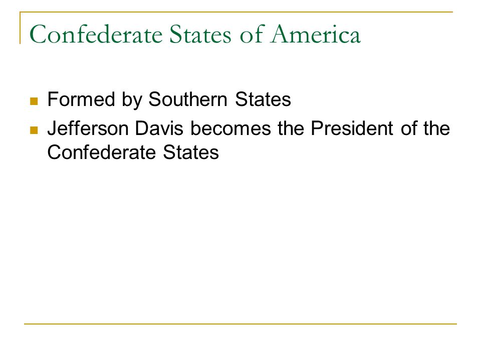Confederate States of America Formed by Southern States Jefferson Davis becomes the President of the Confederate States