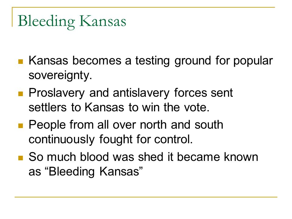 Bleeding Kansas Kansas becomes a testing ground for popular sovereignty. Proslavery and antislavery forces sent settlers to Kansas to win the vote. Pe