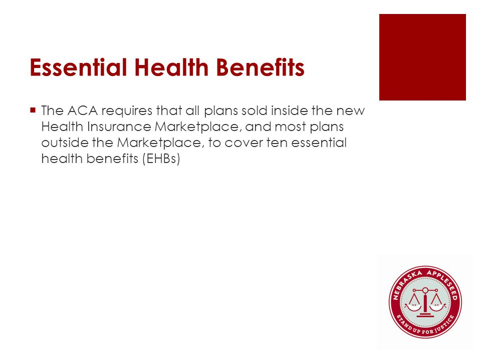 Essential Health Benefits  The ACA requires that all plans sold inside the new Health Insurance Marketplace, and most plans outside the Marketplace, to cover ten essential health benefits (EHBs)