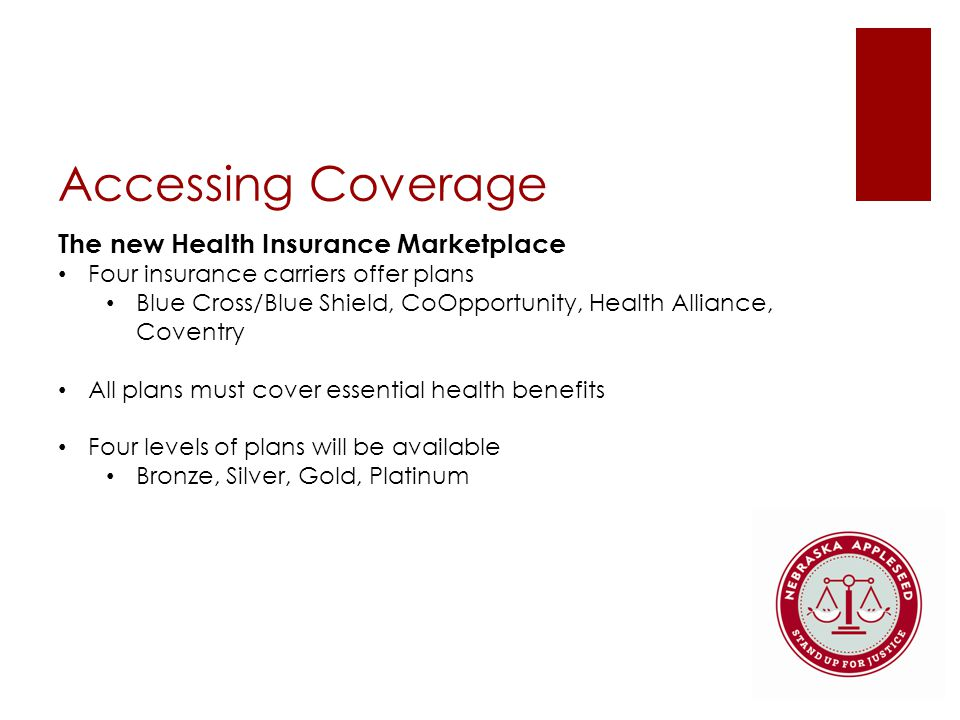 Accessing Coverage The new Health Insurance Marketplace Four insurance carriers offer plans Blue Cross/Blue Shield, CoOpportunity, Health Alliance, Coventry All plans must cover essential health benefits Four levels of plans will be available Bronze, Silver, Gold, Platinum